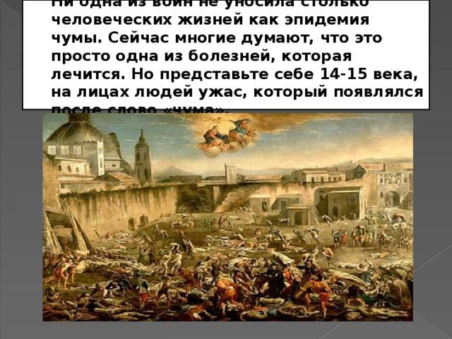 Ни одна из войн не уносила столько человеческих жизней как эпидемия чумы. Сейчас многие думают, что это просто одна из болезней, которая лечится. Но представьте себе 14-15 века, на лицах людей ужас, который появлялся после слово «чума».