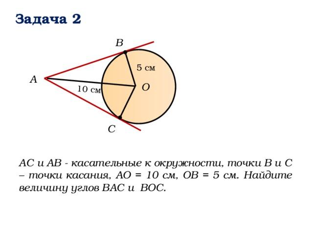 10 см Задача 2 B 5 см А О C АС и АВ - касательные к окружности, точки В и С – точки касания, АО = 10 см, ОВ = 5 см. Найдите величину углов ВАС и ВОС.