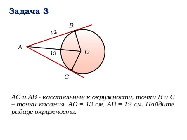13 12 Задача 3 B А О C АС и АВ - касательные к окружности, точки В и С – точки касания, АО = 13 см, АВ = 12 см. Найдите радиус окружности.