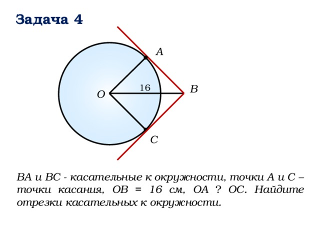 Задача 4 А B 16 О C ВА и ВС - касательные к окружности, точки А и С – точки касания, ОВ = 16 см, ОА ⏊ ОС. Найдите отрезки касательных к окружности.