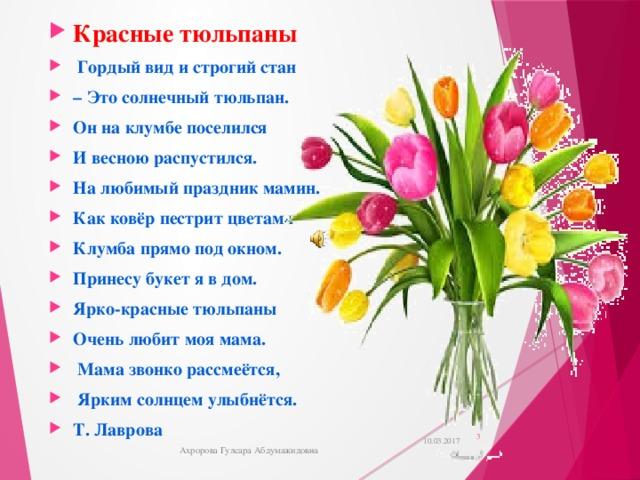 Красные тюльпаны  Гордый вид и строгий стан – Это солнечный тюльпан. Он на клумбе поселился И весною распустился. На любимый праздник мамин. Как ковёр пестрит цветами Клумба прямо под окном. Принесу букет я в дом. Ярко-красные тюльпаны Очень любит моя мама.  Мама звонко рассмеётся,  Ярким солнцем улыбнётся. Т. Лаврова