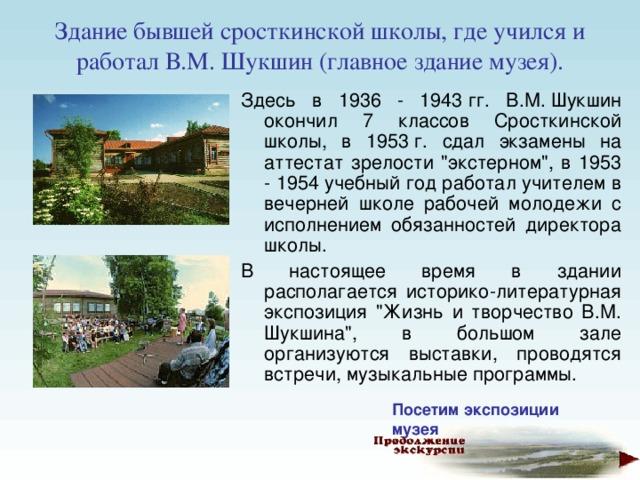 Здание бывшей сросткинской школы, где учился и работал В.М. Шукшин (главное здание музея).   Здесь в 1936 - 1943гг. В.М.Шукшин окончил 7 классов Сросткинской школы, в 1953г. сдал экзамены на аттестат зрелости