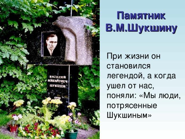 Памятник В.М.Шукшину При жизни он становился легендой, а когда ушел от нас, поняли: «Мы люди, потрясенные Шукшиным»