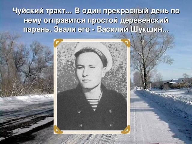Чуйский тракт...  В один прекрасный день по нему отправится простой деревенский парень. Звали его - Василий Шукшин...