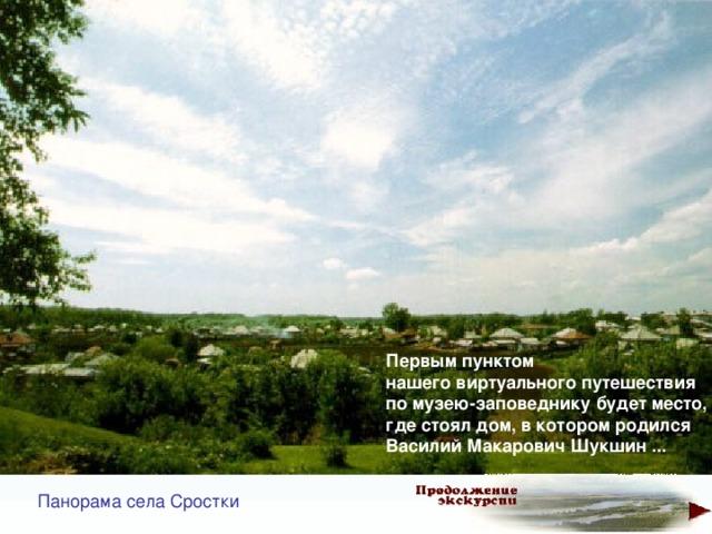 Первым пунктом  нашего виртуального путешествия  по музею-заповеднику будет место,  где стоял дом, в котором родился  ВасилийМакаровичШукшин... Панорама села Сростки