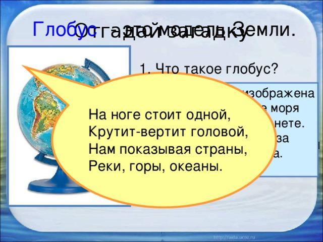 Отгадай загадку Глобус  - это модель Земли. 1. Что такое глобус? Голубой краской изображена на глобусе вода – все моря и океаны на нашей планете. Они занимают в два раза больше места, чем суша. 2. Раскрути глобус. На ноге стоит одной, Крутит-вертит головой, Нам показывая страны, Реки, горы, океаны. 3. Какого цвета больше на глобусе, каким кажется глобус?