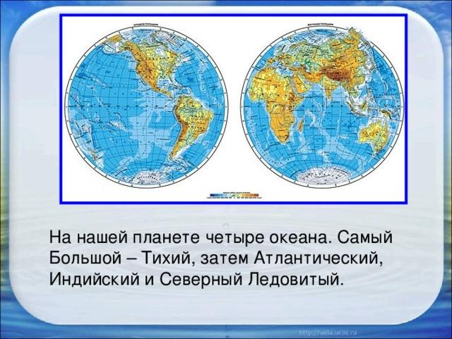 На нашей планете четыре океана. Самый Большой – Тихий, затем Атлантический, Индийский и Северный Ледовитый.