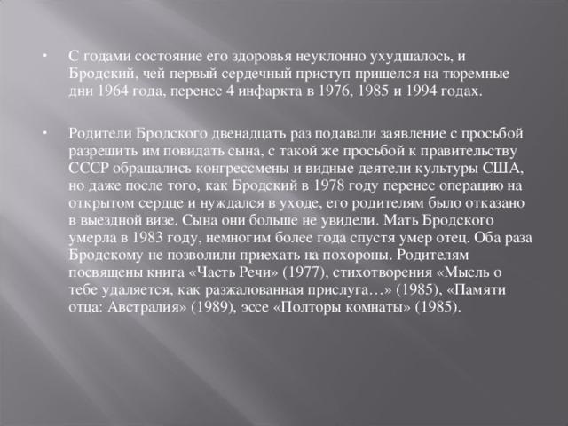 С годами состояние его здоровья неуклонно ухудшалось, и Бродский, чей первый сердечный приступ пришелся на тюремные дни 1964 года, перенес 4 инфаркта в 1976, 1985 и 1994 годах.  Родители Бродского двенадцать раз подавали заявление с просьбой разрешить им повидать сына, с такой же просьбой к правительству СССР обращались конгрессмены и видные деятели культуры США, но даже после того, как Бродский в 1978 году перенес операцию на открытом сердце и нуждался в уходе, его родителям было отказано в выездной визе. Сына они больше не увидели. Мать Бродского умерла в 1983 году, немногим более года спустя умер отец. Оба раза Бродскому не позволили приехать на похороны. Родителям посвящены книга «Часть Речи» (1977), стихотворения «Мысль о тебе удаляется, как разжалованная прислуга…» (1985), «Памяти отца: Австралия» (1989), эссе «Полторы комнаты» (1985).