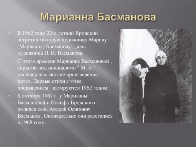 В 1962 году 22-х летний Бродский встретил молодую художницуМарину (Марианну) Басманову , дочь художникаП. И. Басманова.  С этого времени Марианне Басмановой , скрытой под инициалами