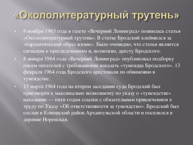 9 ноября 1963 года в газете «Вечерний Ленинград» появилась статья «Окололитературный трутень». В статье Бродский клеймился за «паразитический образ жизни». Было очевидно, что статья является сигналом к преследованиям и, возможно, аресту Бродского. 8 января 1964 года «Вечерний Ленинград» опубликовал подборку писем читателей с требованиями наказать «тунеядца Бродского». 13 февраля 1964 года Бродского арестовали по обвинению в тунеядстве. 13 марта 1964 года на втором заседании суда Бродский был приговорён к максимально возможному по указу о «тунеядстве» наказанию — пяти годам ссылки с обязательным привлечением к труду по Указу «Об ответственности за тунеядство». Бродский был сослан в Коношский район Архангельской области и поселился в деревне Норенская.