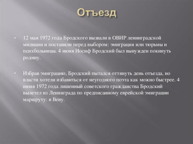 12 мая 1972 года Бродского вызвали в ОВИР ленинградской милиции и поставили перед выбором: эмиграция или тюрьмы и психбольницы. 4 июня Иосиф Бродский был вынужден покинуть родину.  Избрав эмиграцию, Бродский пытался оттянуть день отъезда, но власти хотели избавиться от неугодного поэта как можно быстрее. 4 июня 1972 года лишенный советского гражданства Бродский вылетел из Ленинграда по предписанному еврейской эмиграции маршруту: в Вену.