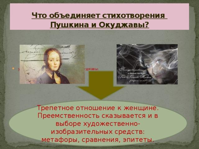 Что объединяет стихотворения  Пушкина и Окуджавы? у Пушкина: у Окуджавы: Трепетное отношение к женщине. Преемственность сказывается и в выборе художественно-изобразительных средств: метафоры, сравнения, эпитеты.