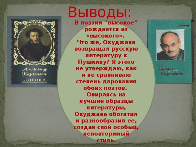 """Выводы: В поэзии """"высокое"""" рождается из «высокого». Что же, Окуджава возвращал русскую литературу к Пушкину? Я этого не утверждаю, как и не сравниваю степень дарования обоих поэтов. Опираясь на лучшие образцы литературы, Окуджава обогатил и разнообразил ее, создав свой особый, неповторимый стиль."""