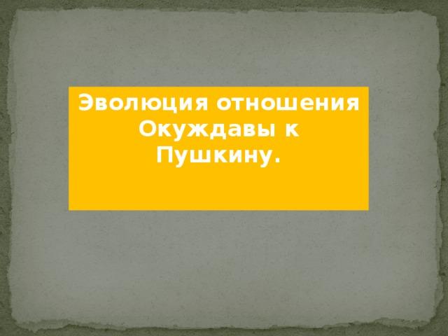 Эволюция отношения Окуждавы к Пушкину.