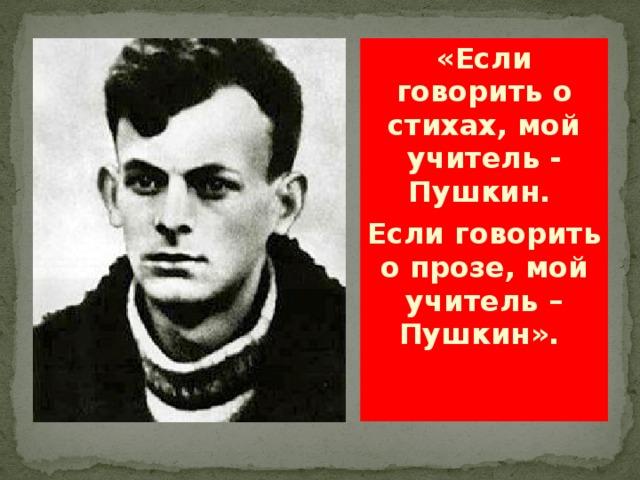«Если говорить о стихах, мой учитель - Пушкин. Если говорить о прозе, мой учитель – Пушкин».