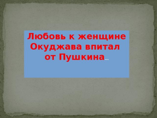 Любовь к женщине Окуджава впитал от Пушкина …