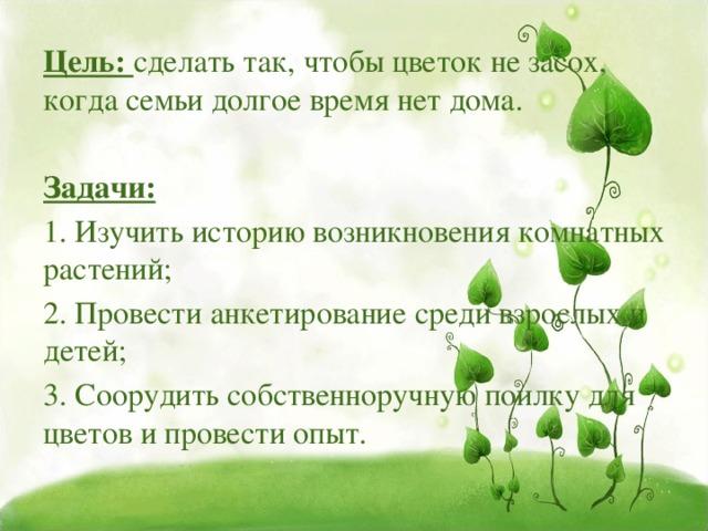 Цель: сделать так, чтобы цветок не засох, когда семьи долгое время нет дома. Задачи: 1. Изучить историю возникновения комнатных растений; 2. Провести анкетирование среди взрослых и детей; 3. Соорудить собственноручную поилку для цветов и провести опыт.