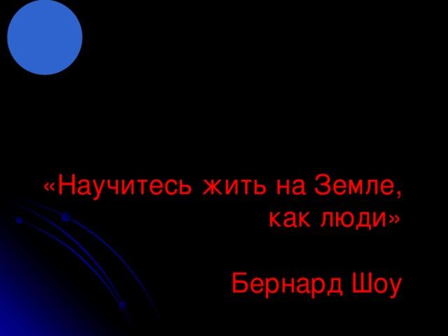«Научитесь жить на Земле, как люди»   Бернард Шоу