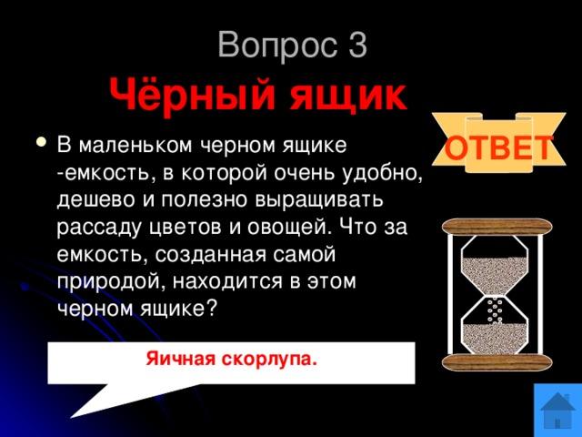 Вопрос 3 Чёрный ящик ОТВЕТ В маленьком черном ящике -емкость, в которой очень удобно, дешево и полезно выращивать рассаду цветов и овощей. Что за емкость, созданная самой природой, находится в этом черном ящике? Яичная скорлупа.