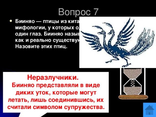 Вопрос 7 Бииняо — птицы из китайской мифологии, у которых одно крыло и один глаз. Бииняо называют так же, как и реально существующих птиц. Назовите этих птиц. ОТВЕТ Неразлучники. :  Бииняо представляли в виде диких уток, которые могут летать, лишь соединившись, их считали символом супружества.