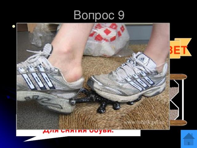 Вопрос 9 Для чего предназначено это приспособление?  ОТВЕТ  Для снятия обуви.