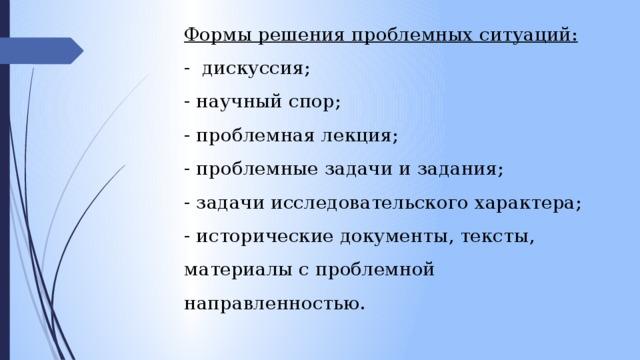 Формы решения проблемных ситуаций: -дискуссия; - научный спор; - проблемная лекция; - проблемные задачи и задания; - задачи исследовательского характера; - исторические документы, тексты, материалы с проблемной направленностью.