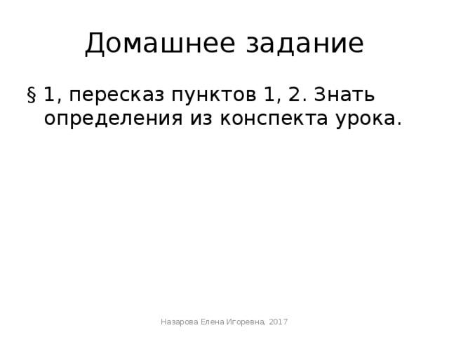 Домашнее задание § 1, пересказ пунктов 1, 2. Знать определения из конспекта урока. Назарова Елена Игоревна, 2017