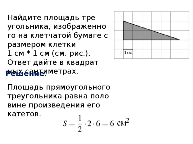 Найдите площадь треугольника, изображенного на клетчатой бумаге с размером клетки  1 см * 1 см (см. рис.). Ответ дайте в квадратных сантиметрах. Решение . Площадь прямоугольного треугольника равна половине произведения его катетов.