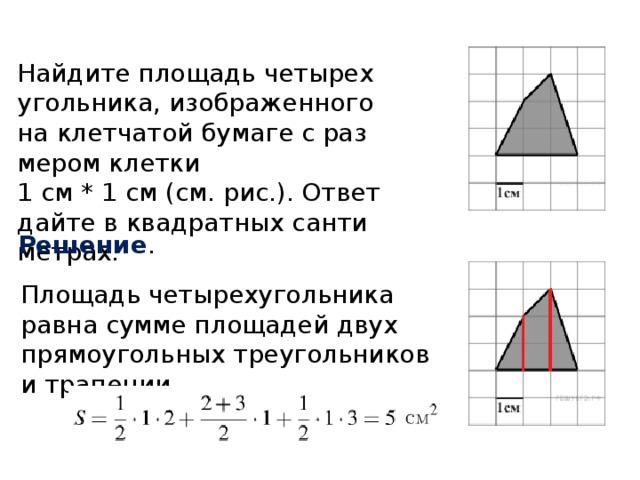 Найдите площадь четырехугольника, изображенного на клетчатой бумаге с размером клетки  1 см * 1 см (см. рис.). Ответ дайте в квадратных сантиметрах. Решение . Площадь четырехугольника равна сумме площадей двух прямоугольных треугольников и трапеции