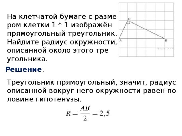 На клетчатой бумаге с размером клетки 1 * 1 изображён прямоугольный треугольник. Найдите радиус окружности, описанной около этого треугольника. Решение . Треугольник прямоугольный, значит, радиус описанной вокруг него окружности равен половине гипотенузы.