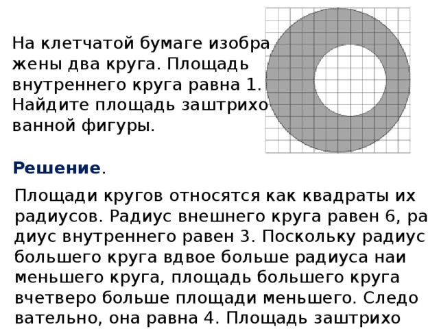 На клетчатой бумаге изображены два круга. Площадь внутреннего круга равна 1. Найдите площадь заштрихованной фигуры. Решение . Площади кругов относятся как квадраты их радиусов. Радиус внешнего круга равен 6, радиус внутреннего равен 3. Поскольку радиус большего круга вдвое больше радиуса наименьшего круга, площадь большего круга вчетверо больше площади меньшего. Следовательно, она равна 4. Площадь заштрихованной фигуры равна разности площадей кругов: 4 − 1 = 3.