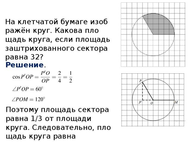 На клетчатой бумаге изображён круг. Какова площадь круга, если площадь заштрихованного сектора равна 32? Решение . Поэтому площадь сектора равна 1/3 от площади круга. Следовательно, площадь круга равна 3 · 32 = 96