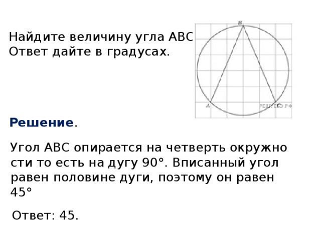 Найдите величину угла ABC. Ответ дайте в градусах. Решение . Угол ABC опирается на четверть окружности то есть на дугу 90°. Вписанный угол равен половине дуги, поэтому он равен 45° Ответ: 45.