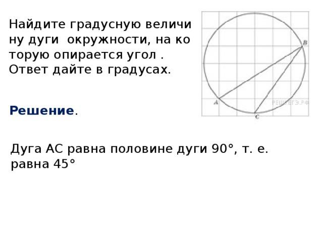 Найдите градусную величину дуги окружности, на которую опирается угол . Ответ дайте в градусах. Решение . Дуга AC равна половине дуги 90°, т. е. равна 45°