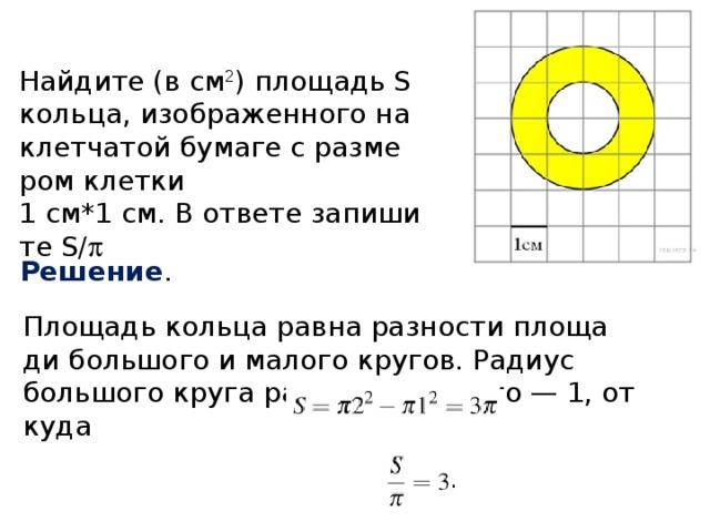 Найдите (в см 2 ) площадь S кольца, изображенного на клетчатой бумаге с размером клетки  1 см*1 см. В ответе запишите S/  Решение . Площадь кольца равна разности площади большого и малого кругов. Радиус большого круга равен 2, а малого — 1, откуда
