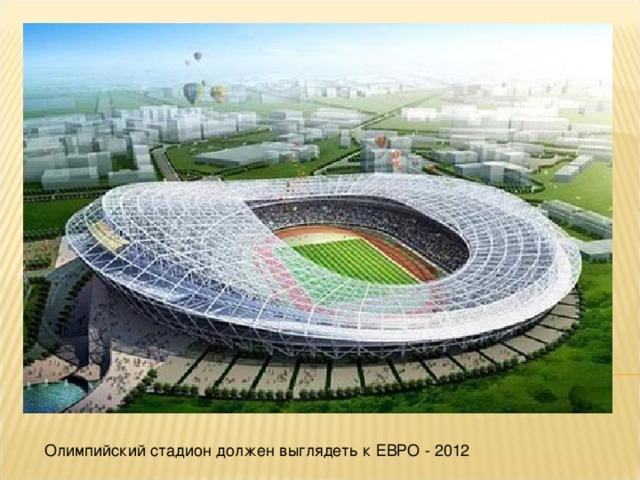 Олимпийский стадион должен выглядеть к ЕВРО - 2012