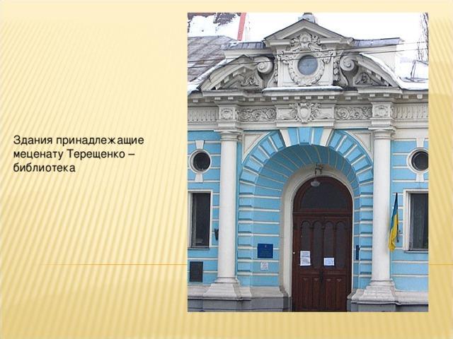 Здания принадлежащие меценату Терещенко – библиотека