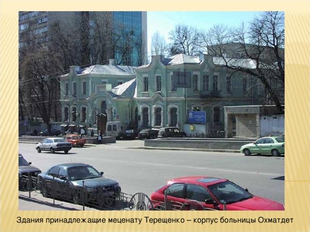 Здания принадлежащие меценату Терещенко – корпус больницы Охматдет