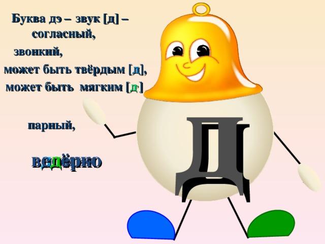 Буква дэ – звук [д] – согласный,  звонкий,  д может быть твёрдым [ д ], может быть мягким [ д , ] парный, д омик ве д ёрко