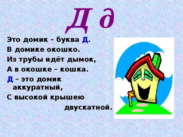 Д д Это домик – буква Д . В домике окошко. Из трубы идёт дымок, А в окошке – кошка. Д – это домик аккуратный, С высокой крышею  двускатной.