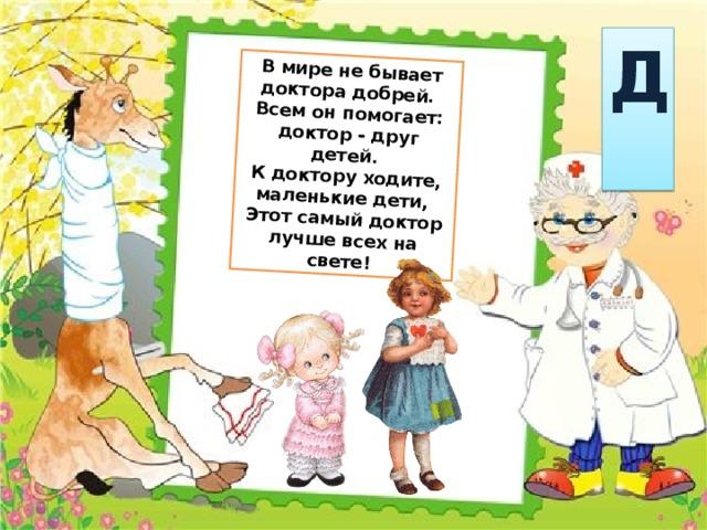В мире не бывает доктора добрей.  Всем он помогает: доктор - друг детей.  К доктору ходите, маленькие дети,  Этот самый доктор лучше всех на свете! Д