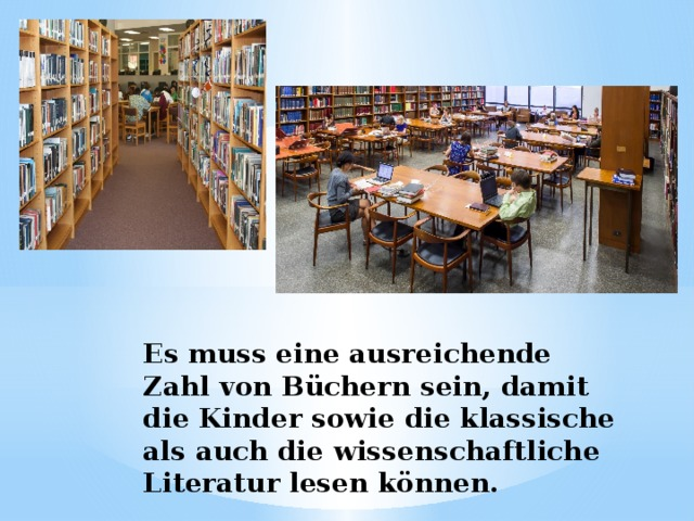 Es muss eine ausreichende Zahl von Büchern sein, damit die Kinder sowie die klassische als auch die wissenschaftliche Literatur lesen können.