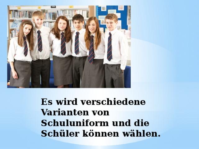 Es wird verschiedene Varianten von Schuluniform und die Schüler können wählen.