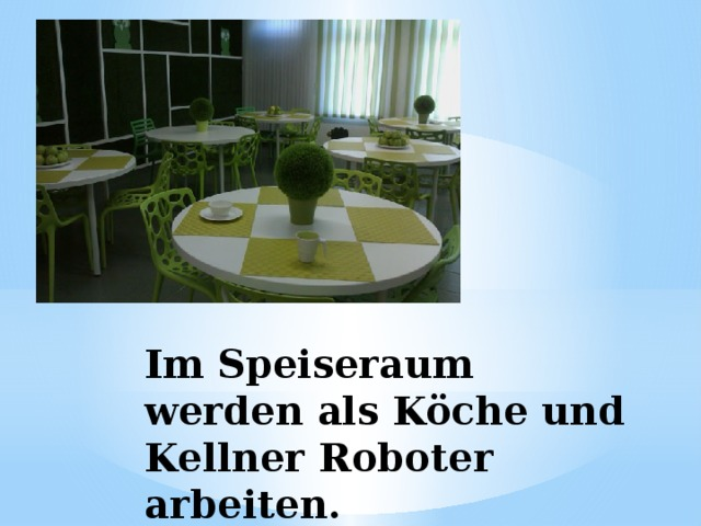 Im Speiseraum werden als Köche und Kellner Roboter arbeiten.