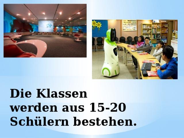 Die Klassen werden aus 15-20 Schülern bestehen.