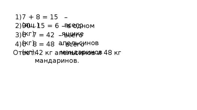 7 + 8 = 15 (ящ.) 1) – всего 90 : 15 = 6 (кг) 2) – в одном ящике 6 · 7 = 42 (кг) 3) – всего апельсинов 6 · 8 = 48 (кг) 4) – всего мандаринов Ответ: 42 кг апельсинов и 48 кг мандаринов.