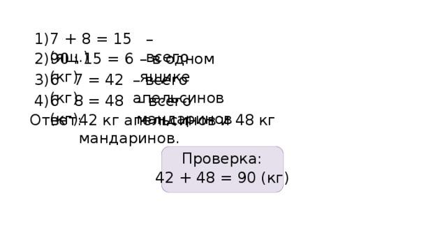 1) – всего 7 + 8 = 15 (ящ.) 90 : 15 = 6 (кг) 2) – в одном ящике 3) 6 · 7 = 42 (кг) – всего апельсинов 6 · 8 = 48 (кг) 4) – всего мандаринов 42 кг апельсинов и 48 кг мандаринов. Ответ: Проверка: 42 + 48 = 90 (кг)