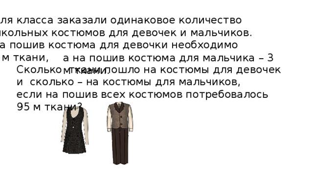Для класса заказали одинаковое количество школьных костюмов для девочек и мальчиков. На пошив костюма для девочки необходимо 2 м ткани, а на пошив костюма для мальчика – 3 м ткани. Сколько ткани пошло на костюмы для девочек и сколько – на костюмы для мальчиков, если на пошив всех костюмов потребовалось 95 м ткани?