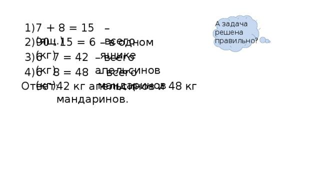 А задача решена правильно? 7 + 8 = 15 (ящ.) – всего 1) 90 : 15 = 6 (кг) 2) – в одном ящике 6 · 7 = 42 (кг) 3) – всего апельсинов 4) – всего мандаринов 6 · 8 = 48 (кг) Ответ: 42 кг апельсинов и 48 кг мандаринов.