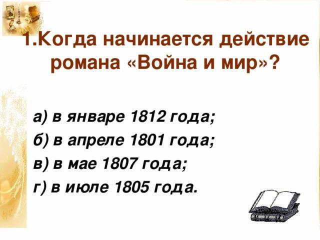 1.Когда начинается действие романа «Война и мир»? а) в январе 1812 года; б) в апреле 1801 года; в) в мае 1807 года; г) в июле 1805 года.
